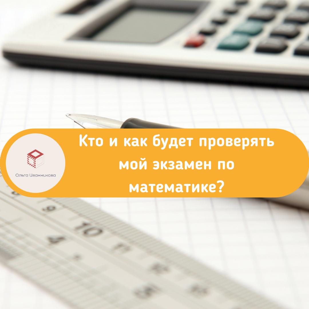 Кто и как проверяет мой экзамен по математике?